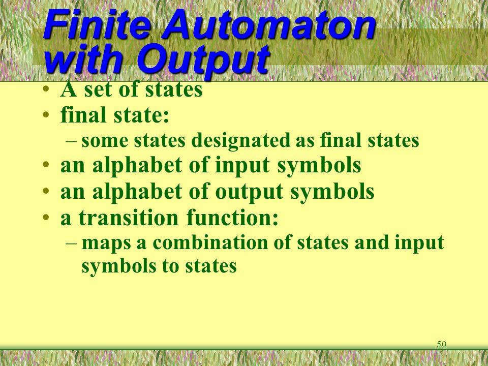 50 Finite Automaton with Output A set of states final state: –some states designated as final states an alphabet of input symbols an alphabet of outpu