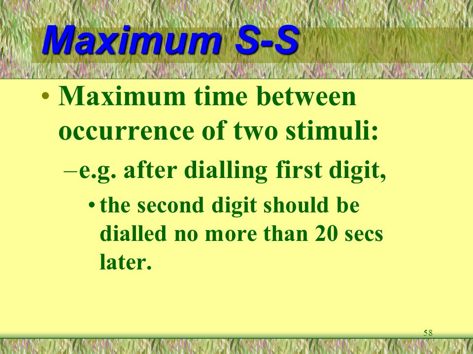 58 Maximum S-S Maximum time between occurrence of two stimuli: –e.g. after dialling first digit, the second digit should be dialled no more than 20 se