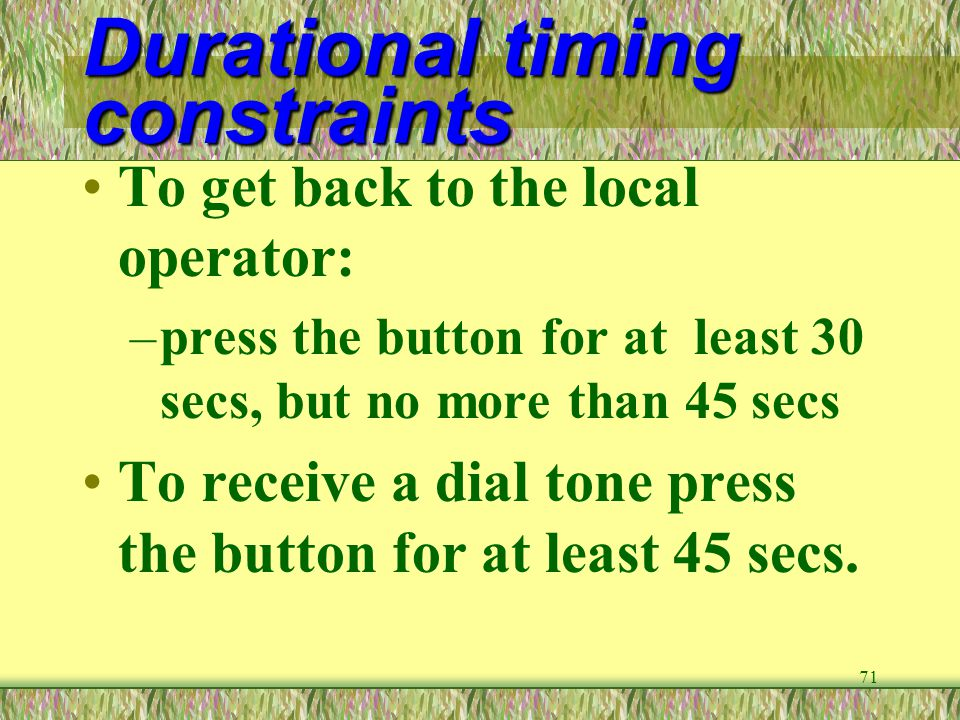 71 Durational timing constraints To get back to the local operator: –press the button for at least 30 secs, but no more than 45 secs To receive a dial