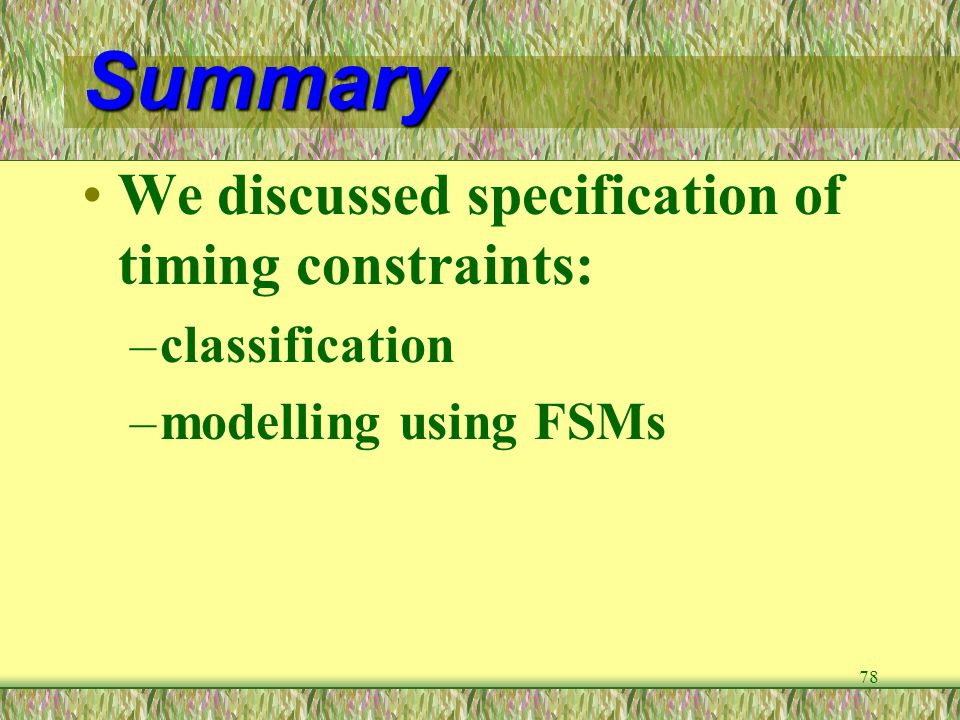 78 Summary We discussed specification of timing constraints: –classification –modelling using FSMs