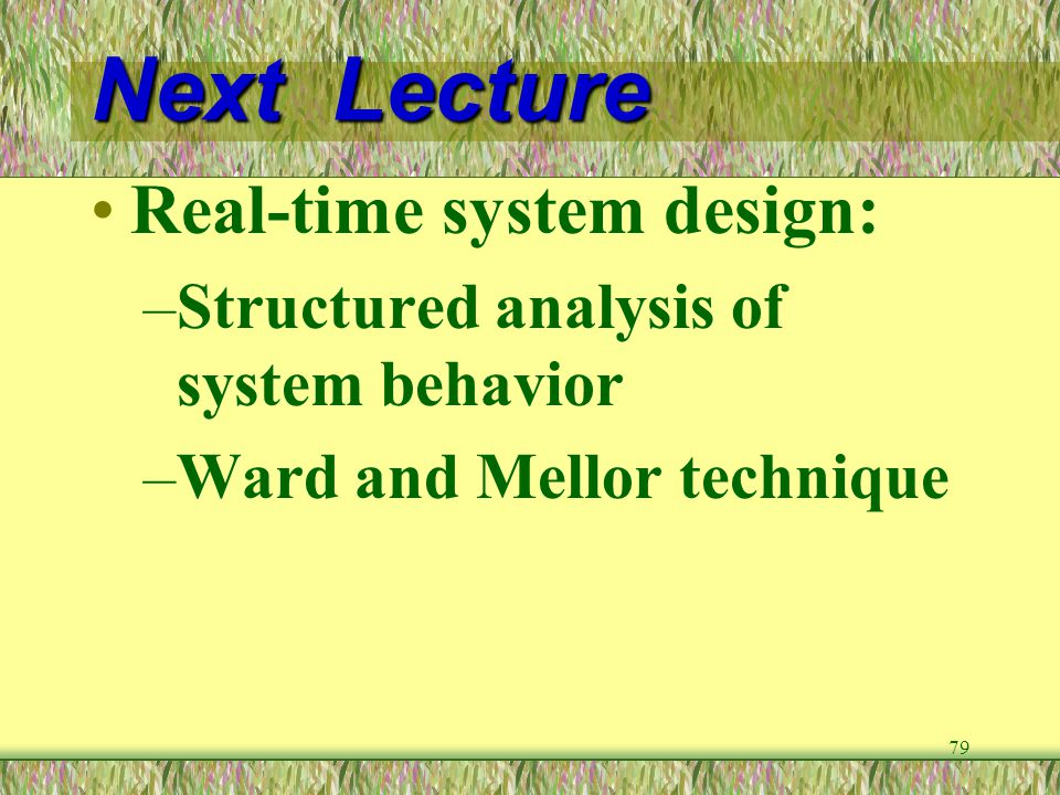 79 Next Lecture Real-time system design: –Structured analysis of system behavior –Ward and Mellor technique