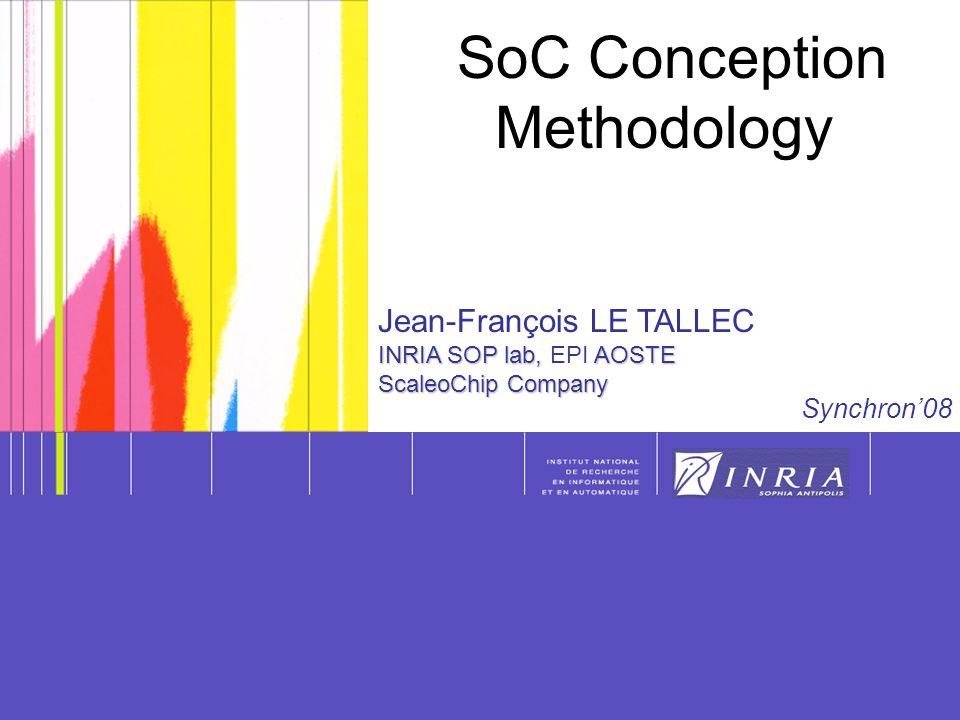 Synchron'08 Jean-François LE TALLEC INRIA SOP lab, AOSTE INRIA SOP lab, EPI AOSTE ScaleoChip Company SoC Conception Methodology