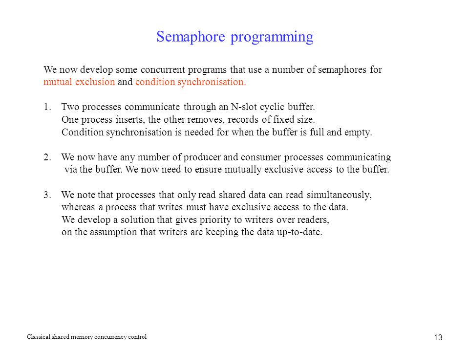 13 Semaphore programming We now develop some concurrent programs that use a number of semaphores for mutual exclusion and condition synchronisation. 1
