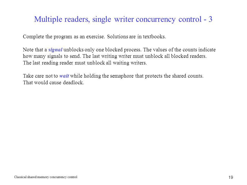 19 Multiple readers, single writer concurrency control - 3 Complete the program as an exercise. Solutions are in textbooks. Note that a signal unblock