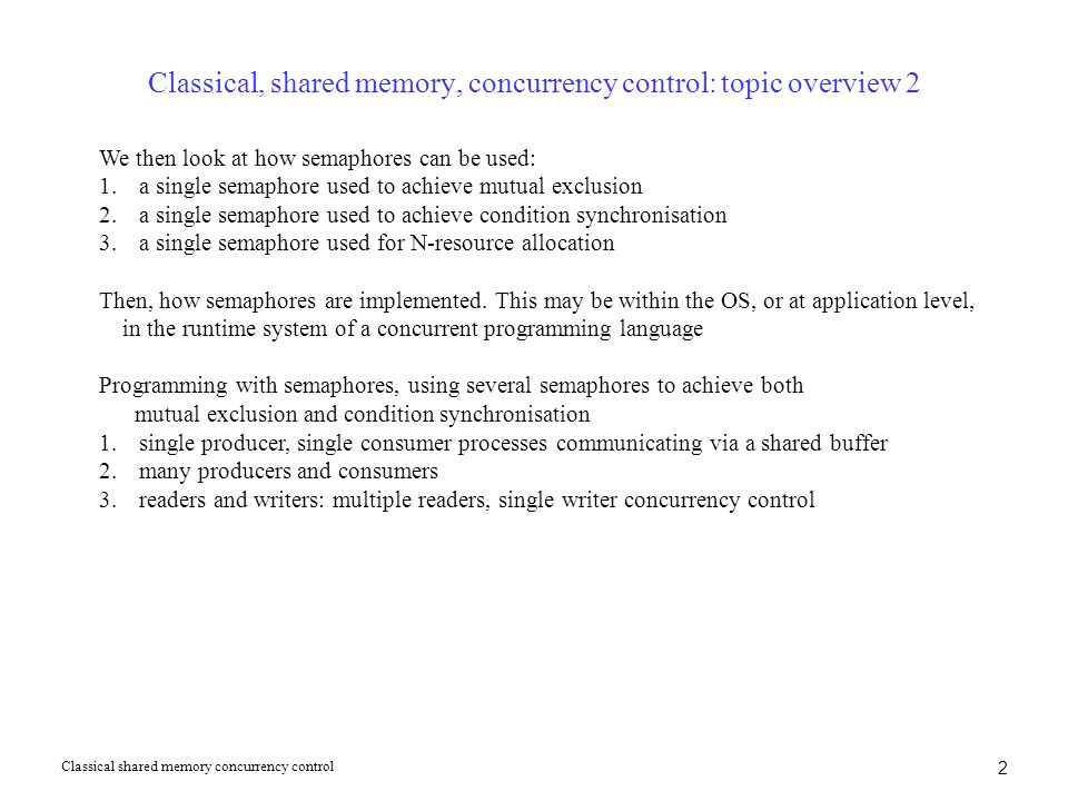 2 Classical, shared memory, concurrency control: topic overview 2 We then look at how semaphores can be used: 1.a single semaphore used to achieve mut