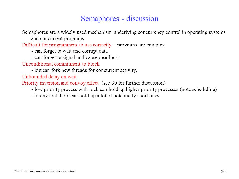 20 Semaphores - discussion Semaphores are a widely used mechanism underlying concurrency control in operating systems and concurrent programs Difficult for programmers to use correctly – programs are complex - can forget to wait and corrupt data - can forget to signal and cause deadlock Unconditional commitment to block - but can fork new threads for concurrent activity.