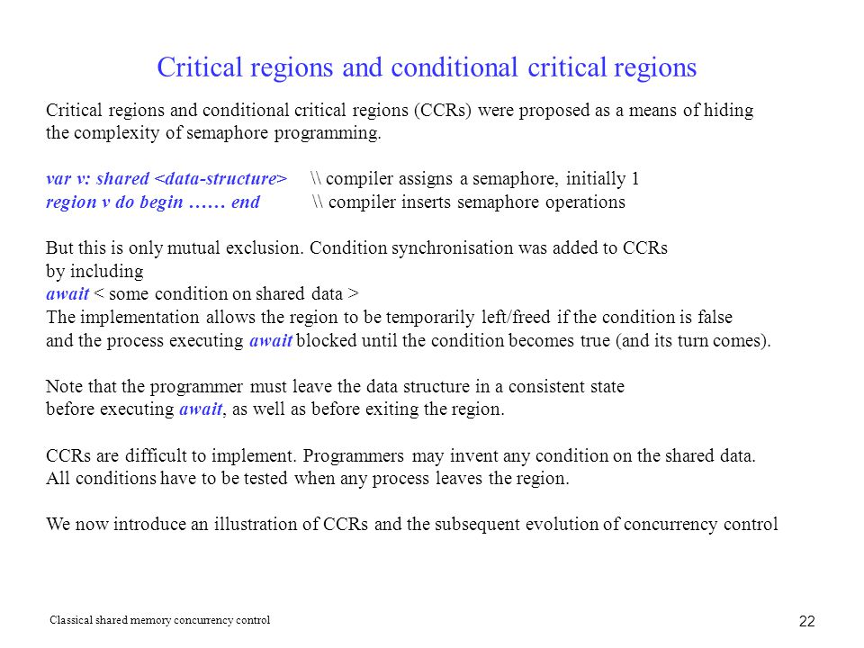 22 Critical regions and conditional critical regions Critical regions and conditional critical regions (CCRs) were proposed as a means of hiding the complexity of semaphore programming.