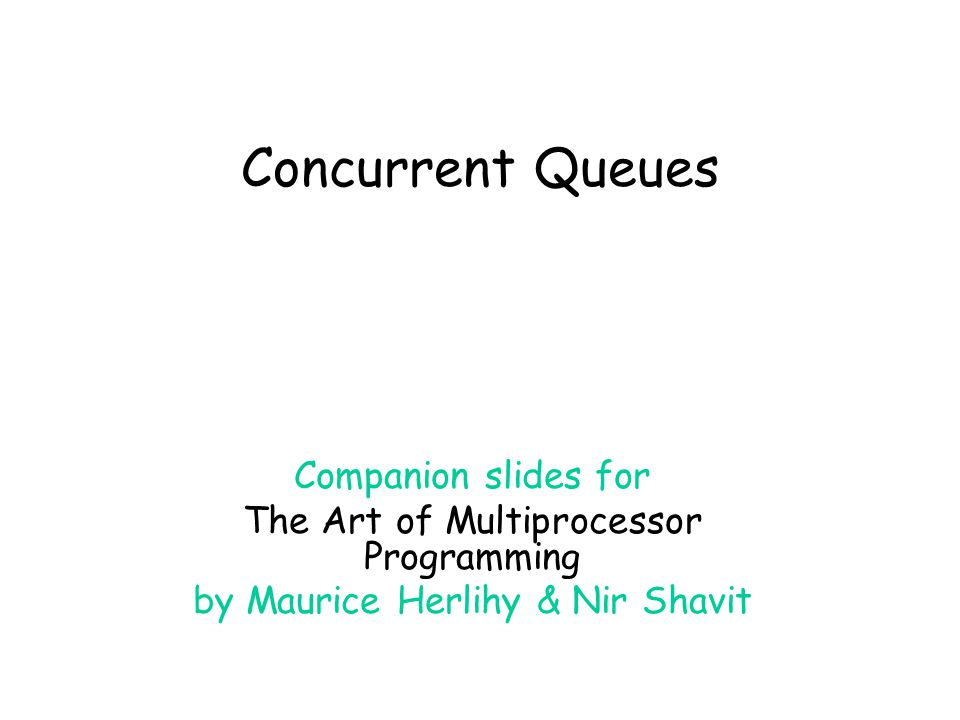 Concurrent Queues Companion slides for The Art of Multiprocessor Programming by Maurice Herlihy & Nir Shavit