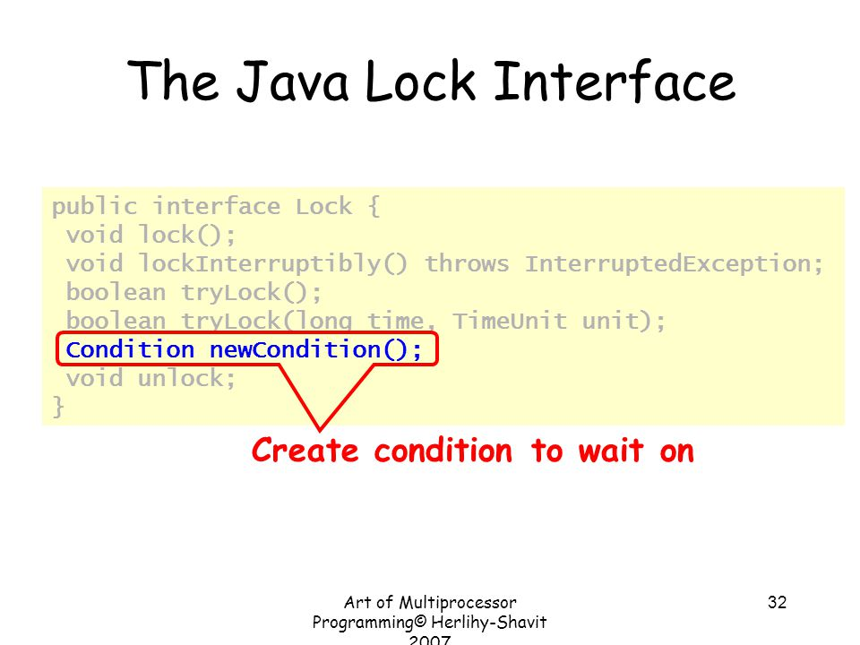 Art of Multiprocessor Programming© Herlihy-Shavit 2007 32 public interface Lock { void lock(); void lockInterruptibly() throws InterruptedException; boolean tryLock(); boolean tryLock(long time, TimeUnit unit); Condition newCondition(); void unlock; } The Java Lock Interface Create condition to wait on