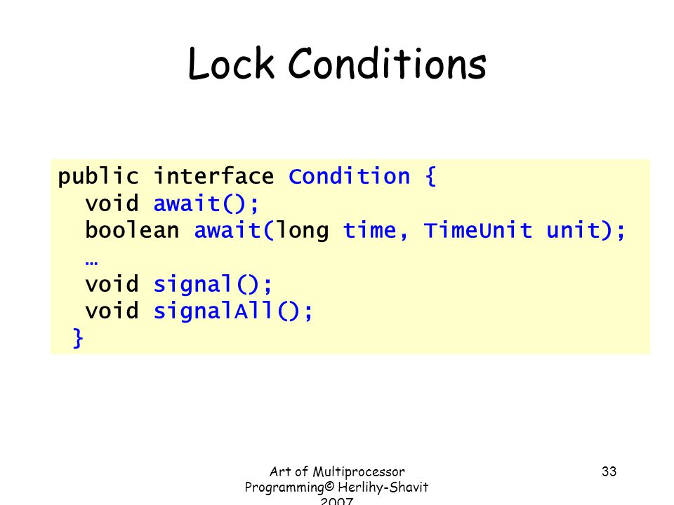 Art of Multiprocessor Programming© Herlihy-Shavit 2007 33 Lock Conditions public interface Condition { void await(); boolean await(long time, TimeUnit