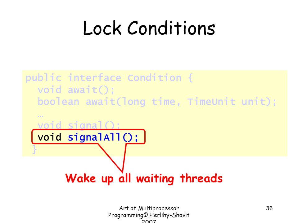 Art of Multiprocessor Programming© Herlihy-Shavit 2007 36 public interface Condition { void await(); boolean await(long time, TimeUnit unit); … void s