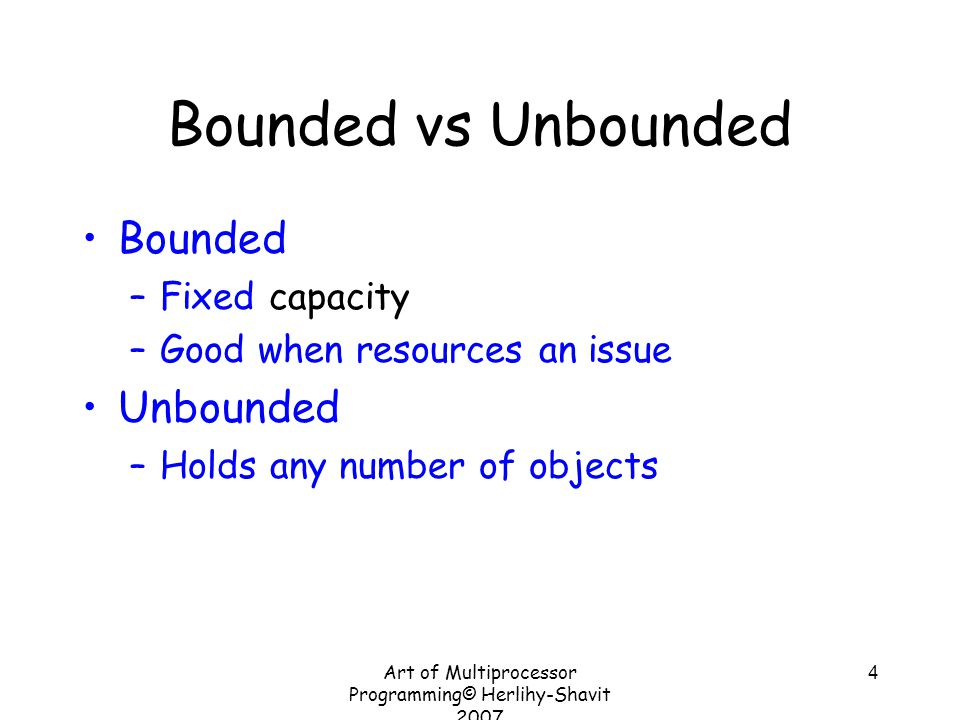 Art of Multiprocessor Programming© Herlihy-Shavit 2007 4 Bounded vs Unbounded Bounded –Fixed capacity –Good when resources an issue Unbounded –Holds a