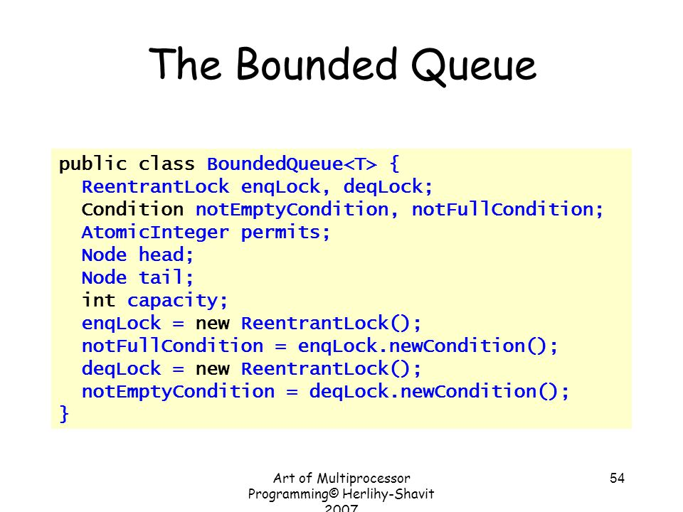 Art of Multiprocessor Programming© Herlihy-Shavit 2007 54 The Bounded Queue public class BoundedQueue { ReentrantLock enqLock, deqLock; Condition notE