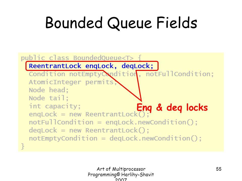 Art of Multiprocessor Programming© Herlihy-Shavit 2007 55 Bounded Queue Fields public class BoundedQueue { ReentrantLock enqLock, deqLock; Condition n