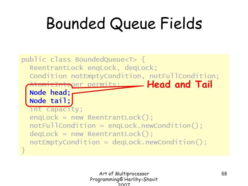 Art of Multiprocessor Programming© Herlihy-Shavit 2007 58 Bounded Queue Fields public class BoundedQueue { ReentrantLock enqLock, deqLock; Condition n