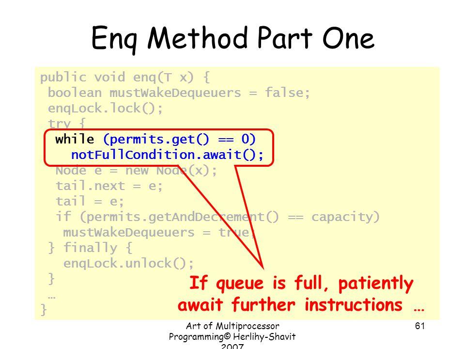 Art of Multiprocessor Programming© Herlihy-Shavit 2007 61 public void enq(T x) { boolean mustWakeDequeuers = false; enqLock.lock(); try { while (permi
