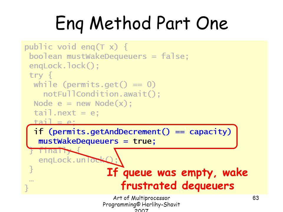 Art of Multiprocessor Programming© Herlihy-Shavit 2007 63 public void enq(T x) { boolean mustWakeDequeuers = false; enqLock.lock(); try { while (permi