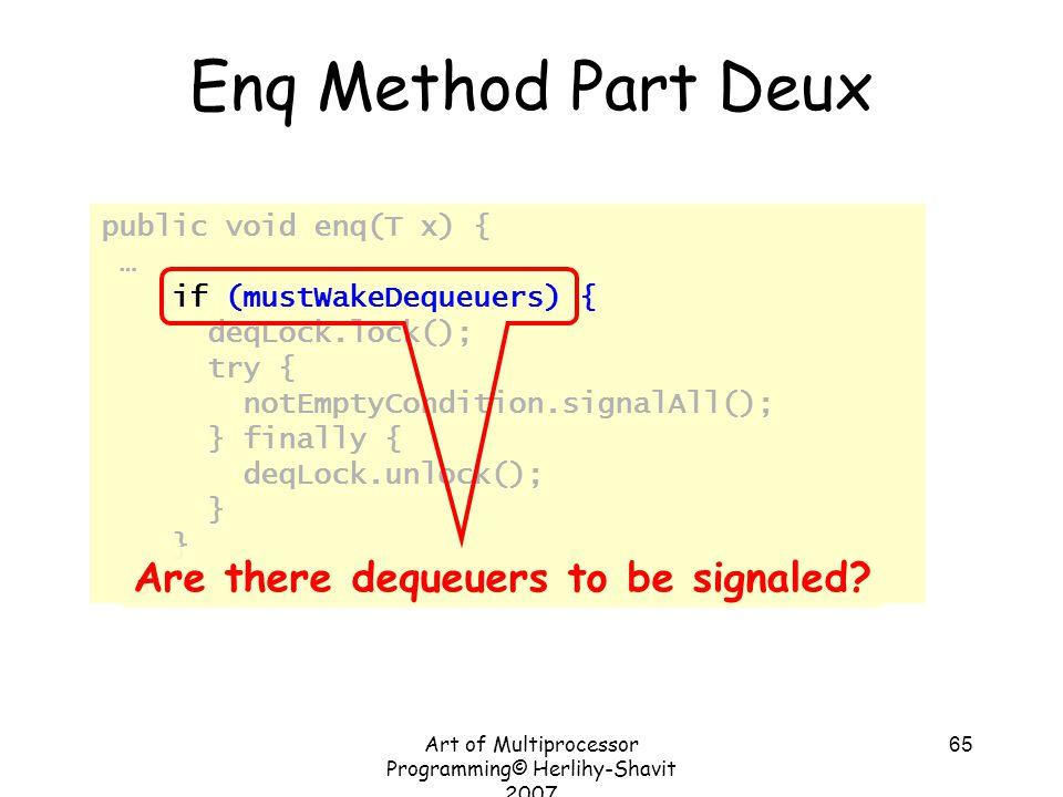 Art of Multiprocessor Programming© Herlihy-Shavit 2007 65 Enq Method Part Deux public void enq(T x) { … if (mustWakeDequeuers) { deqLock.lock(); try {