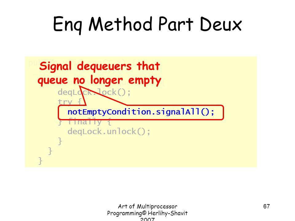 Art of Multiprocessor Programming© Herlihy-Shavit 2007 67 public void enq(T x) { … if (mustWakeDequeuers) { deqLock.lock(); try { notEmptyCondition.si