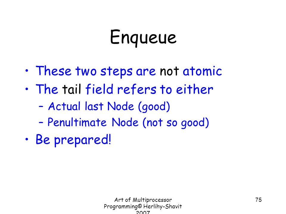 Art of Multiprocessor Programming© Herlihy-Shavit 2007 75 Enqueue These two steps are not atomic The tail field refers to either –Actual last Node (good) –Penultimate Node (not so good) Be prepared!