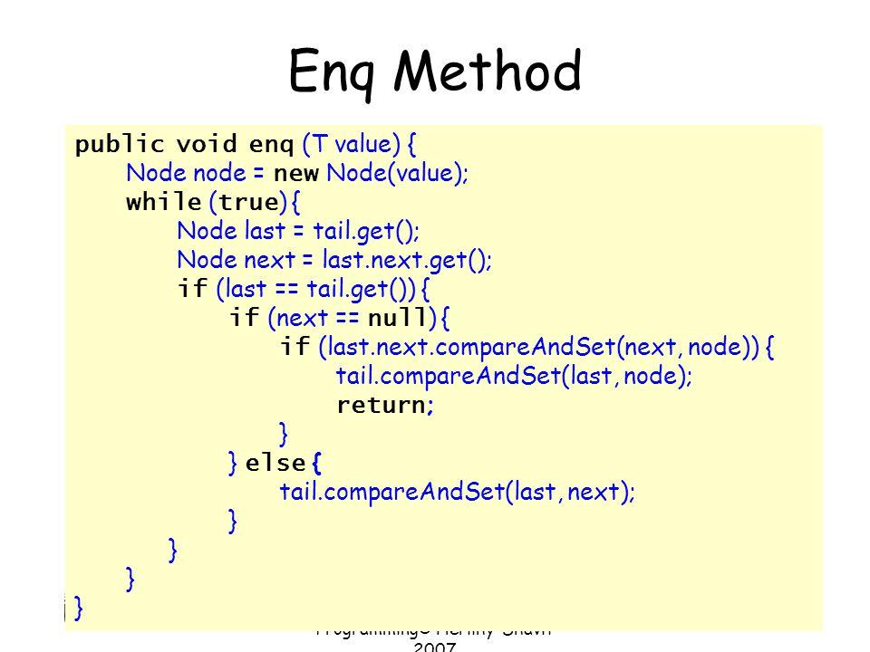 Art of Multiprocessor Programming© Herlihy-Shavit 2007 78 Enq Method public void enq (T value) { Node node = new Node(value); while ( true ) { Node la