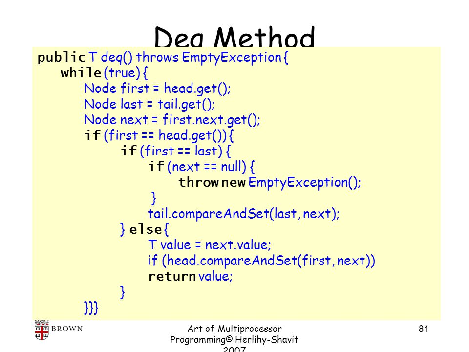 Art of Multiprocessor Programming© Herlihy-Shavit 2007 81 Deq Method public T deq() throws EmptyException { while (true) { Node first = head.get(); Node last = tail.get(); Node next = first.next.get(); if (first == head.get()) { if (first == last) { if (next == null) { throw new EmptyException(); } tail.compareAndSet(last, next); } else { T value = next.value; if (head.compareAndSet(first, next)) return value; } }}}