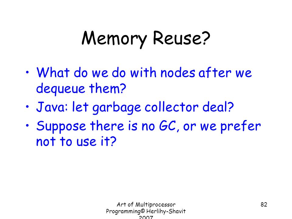 Art of Multiprocessor Programming© Herlihy-Shavit 2007 82 Memory Reuse? What do we do with nodes after we dequeue them? Java: let garbage collector de