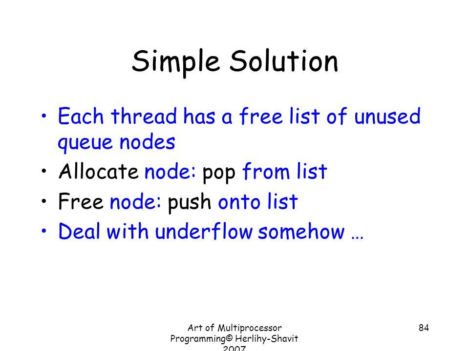 Art of Multiprocessor Programming© Herlihy-Shavit 2007 84 Simple Solution Each thread has a free list of unused queue nodes Allocate node: pop from li