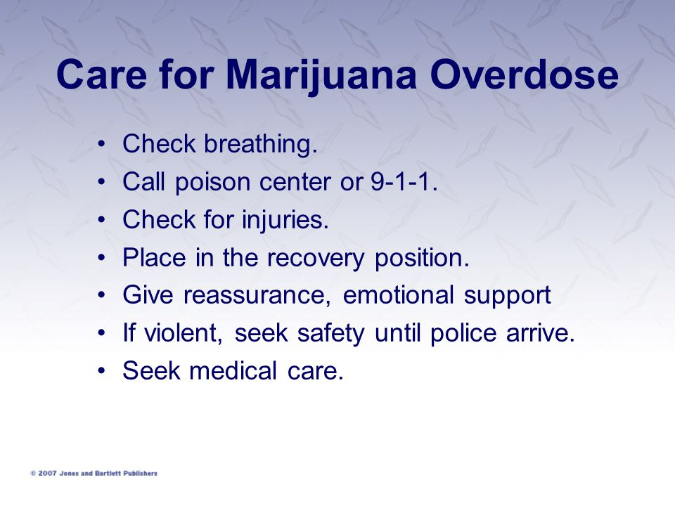 Care for Marijuana Overdose Check breathing. Call poison center or 9-1-1. Check for injuries. Place in the recovery position. Give reassurance, emotio