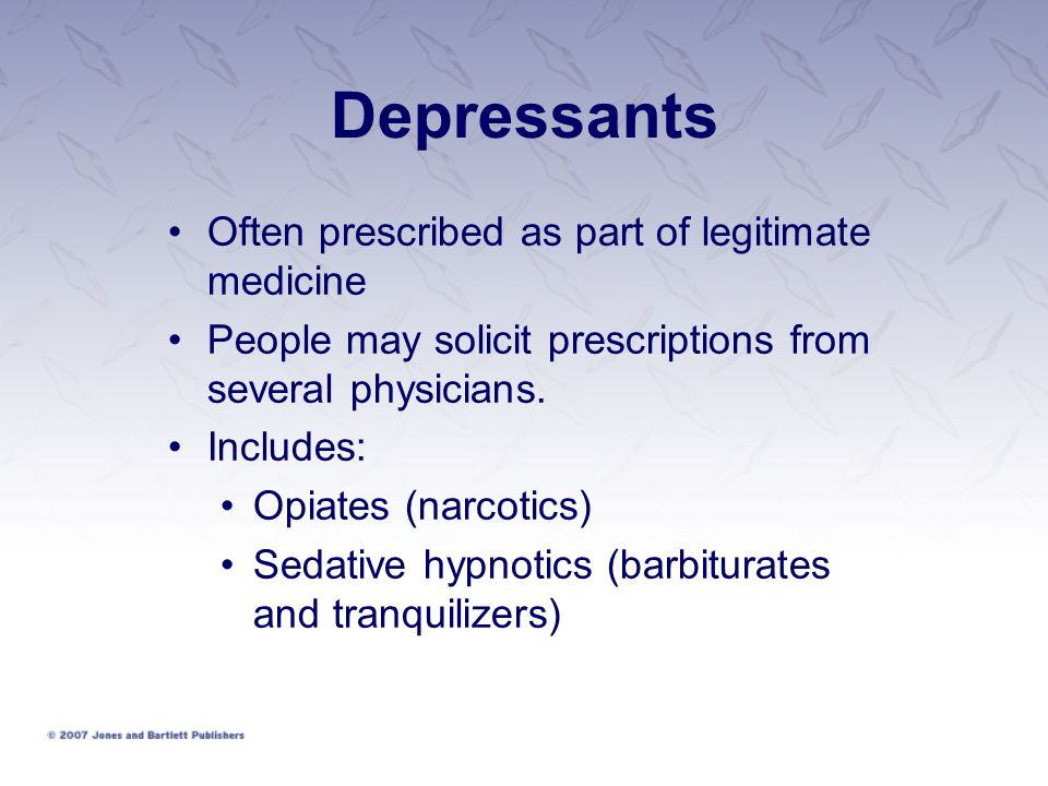 Depressants Often prescribed as part of legitimate medicine People may solicit prescriptions from several physicians. Includes: Opiates (narcotics) Se