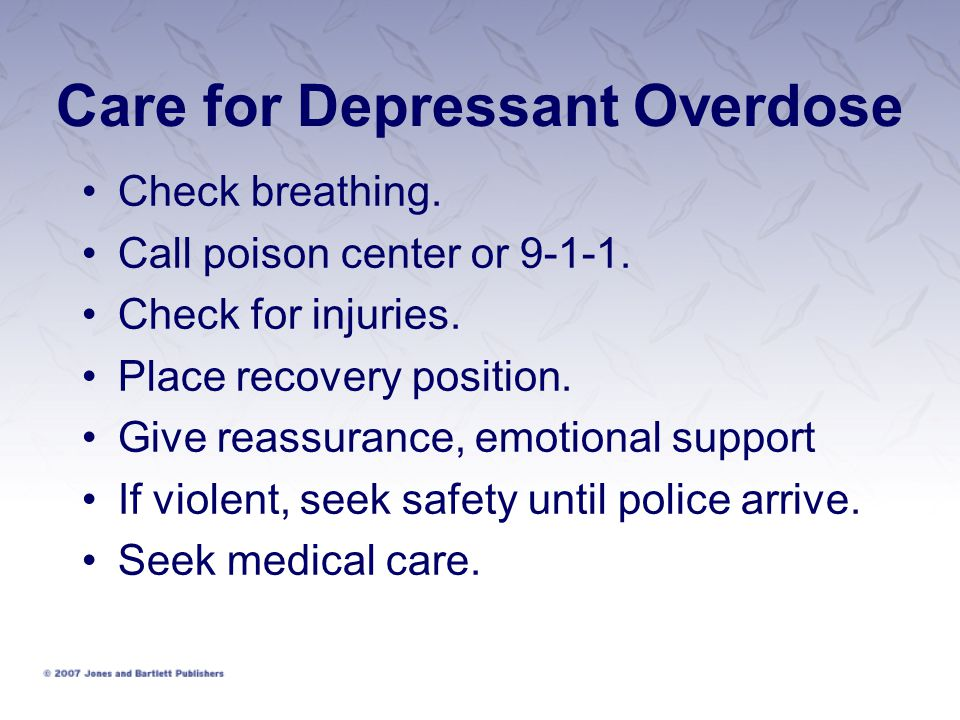 Care for Depressant Overdose Check breathing. Call poison center or 9-1-1. Check for injuries. Place recovery position. Give reassurance, emotional su