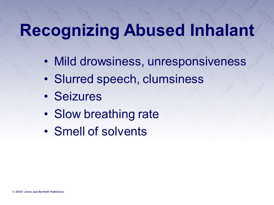 Recognizing Abused Inhalant Mild drowsiness, unresponsiveness Slurred speech, clumsiness Seizures Slow breathing rate Smell of solvents