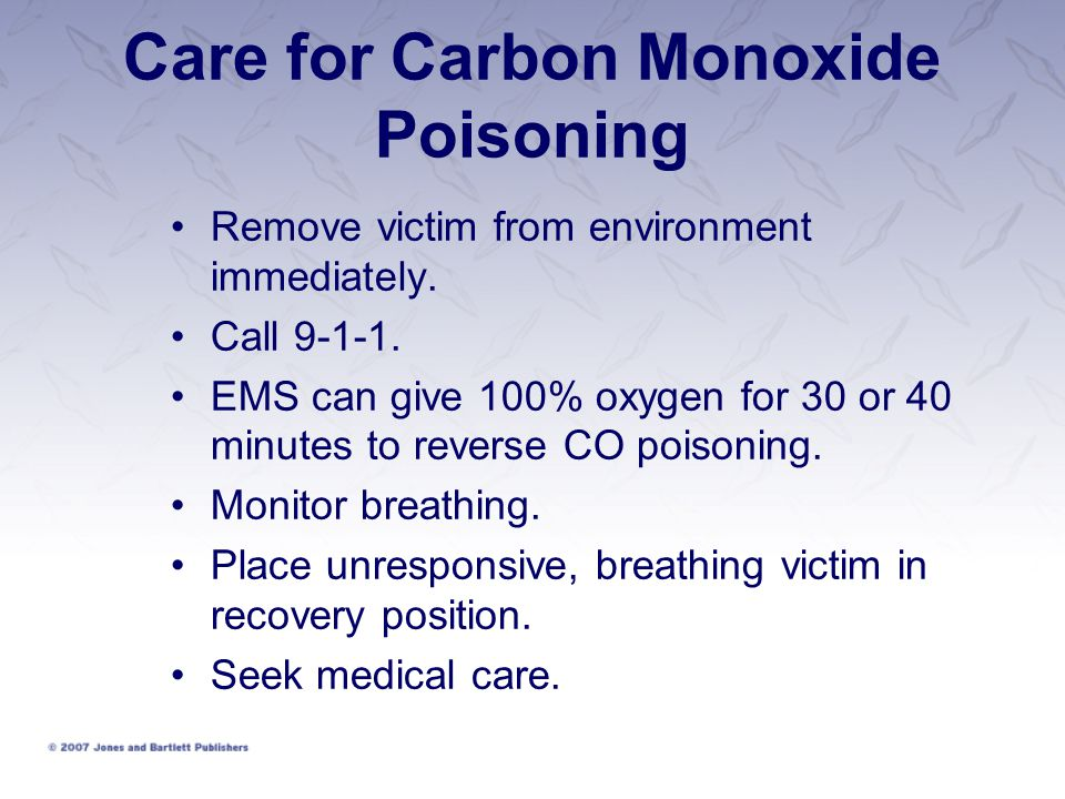 Care for Carbon Monoxide Poisoning Remove victim from environment immediately. Call 9-1-1. EMS can give 100% oxygen for 30 or 40 minutes to reverse CO