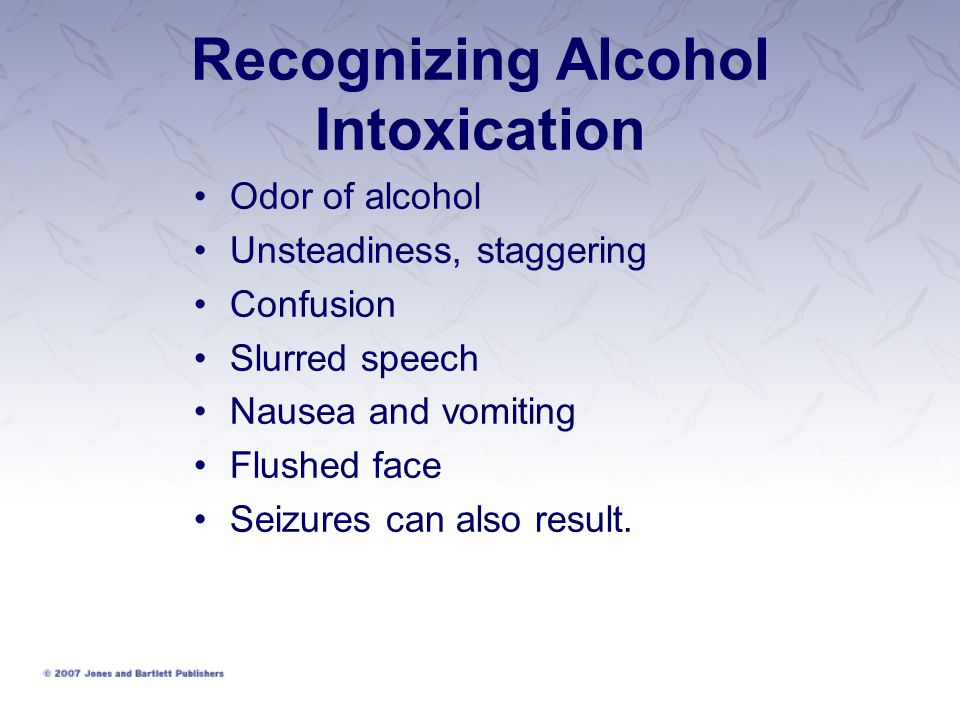 Recognizing Alcohol Intoxication Odor of alcohol Unsteadiness, staggering Confusion Slurred speech Nausea and vomiting Flushed face Seizures can also