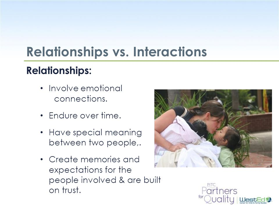 WestEd.org Relationships vs. Interactions Relationships: Involve emotional connections. Endure over time. Have special meaning between two people,. Cr