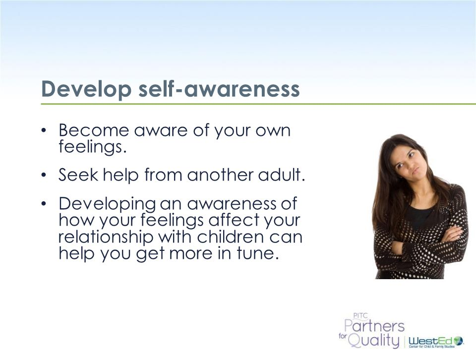 WestEd.org Develop self-awareness Become aware of your own feelings. Seek help from another adult. Developing an awareness of how your feelings affect