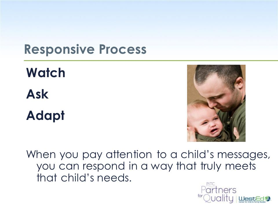 WestEd.org Responsive Process Watch Ask Adapt When you pay attention to a child's messages, you can respond in a way that truly meets that child's nee