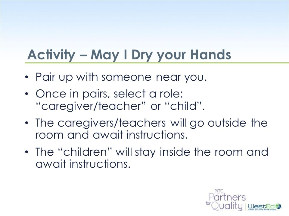 "WestEd.org Activity – May I Dry your Hands Pair up with someone near you. Once in pairs, select a role: ""caregiver/teacher"" or ""child"". The caregivers"