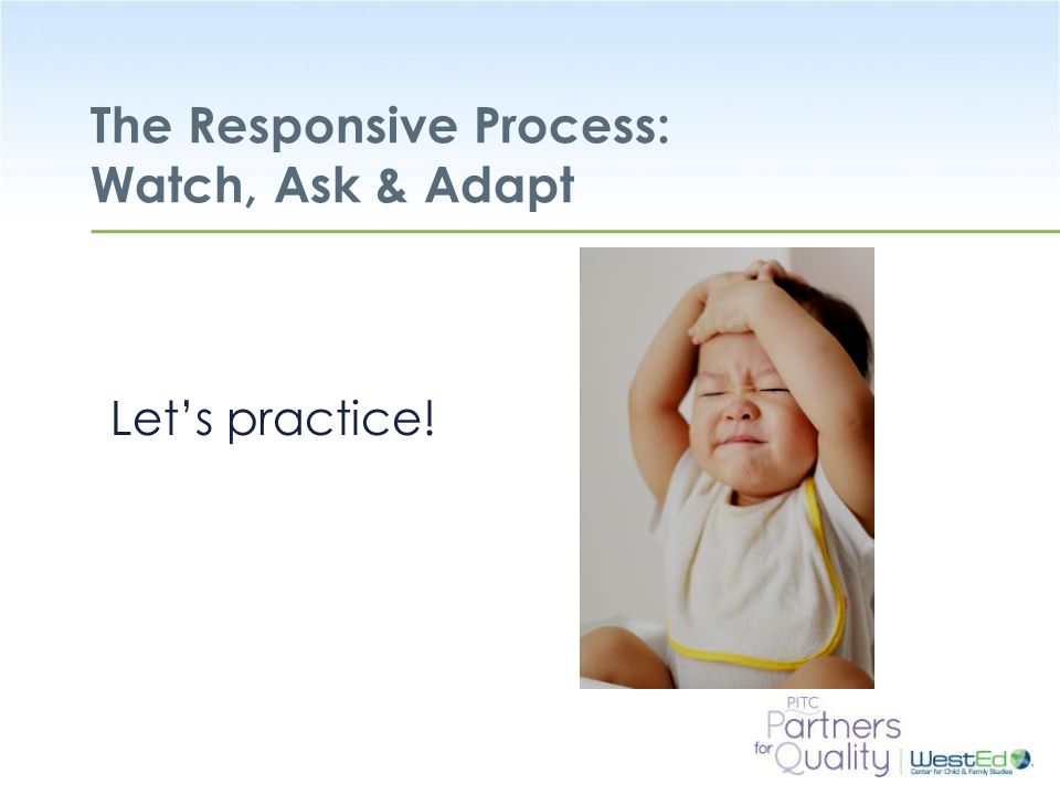 WestEd.org The Responsive Process: Watch, Ask & Adapt Let's practice!