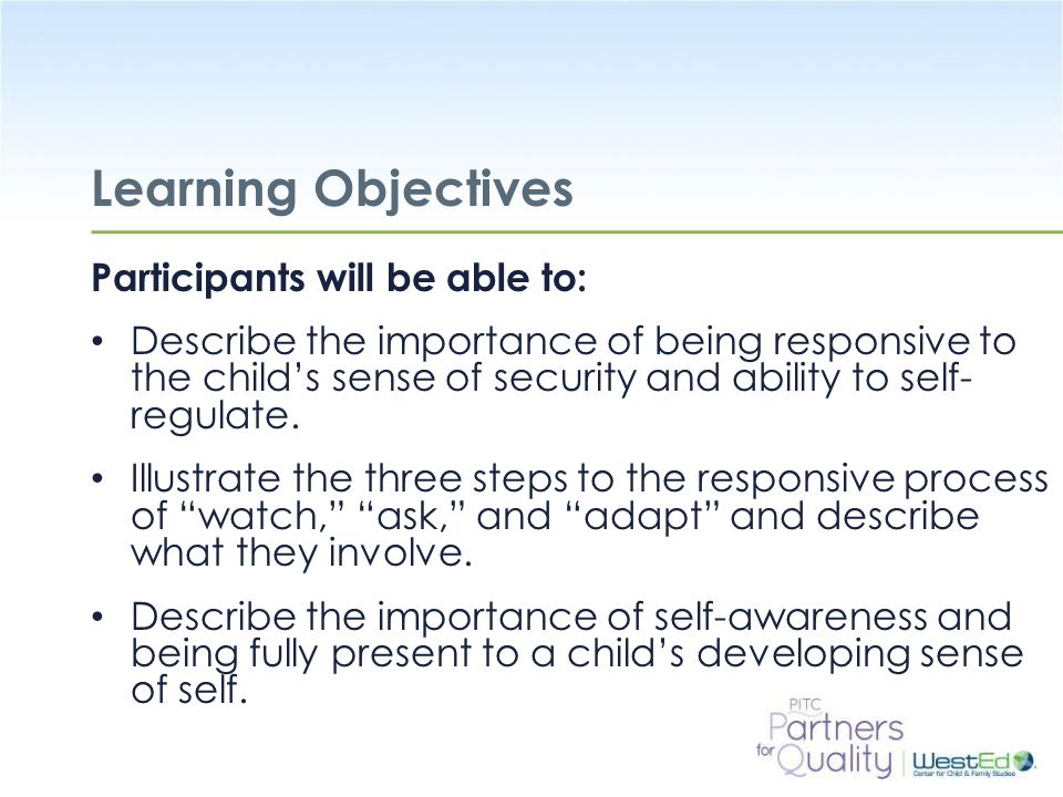 WestEd.org Review of the Learning Objectives Participants will be able to: Describe the importance of being responsive to the child's sense of security and ability to self- regulate.