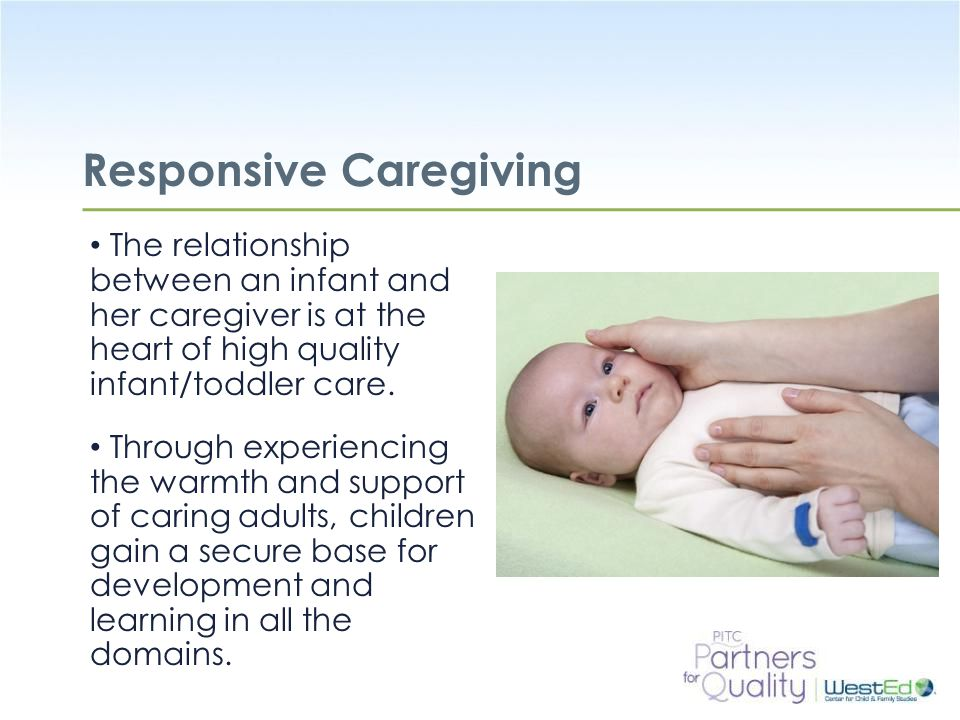 WestEd.org Responsive Caregiving The relationship between an infant and her caregiver is at the heart of high quality infant/toddler care. Through exp
