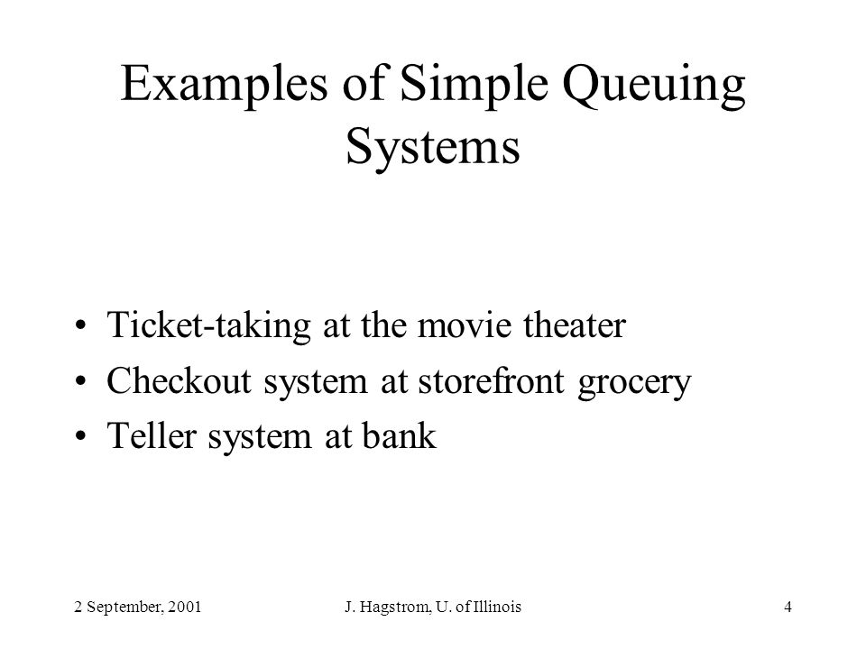 2 September, 2001J. Hagstrom, U. of Illinois4 Examples of Simple Queuing Systems Ticket-taking at the movie theater Checkout system at storefront groc