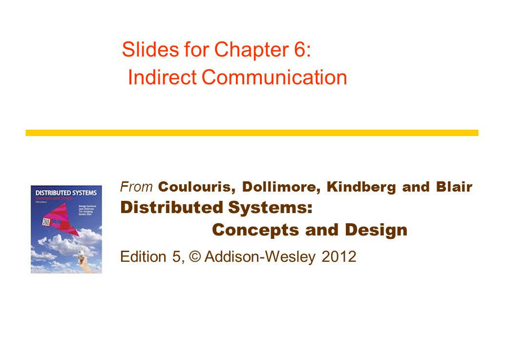 From Coulouris, Dollimore, Kindberg and Blair Distributed Systems: Concepts and Design Edition 5, © Addison-Wesley 2012 Slides for Chapter 6: Indirect Communication