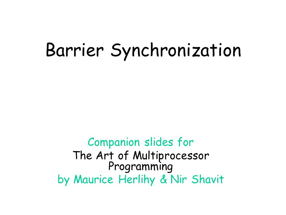 Barrier Synchronization Companion slides for The Art of Multiprocessor Programming by Maurice Herlihy & Nir Shavit