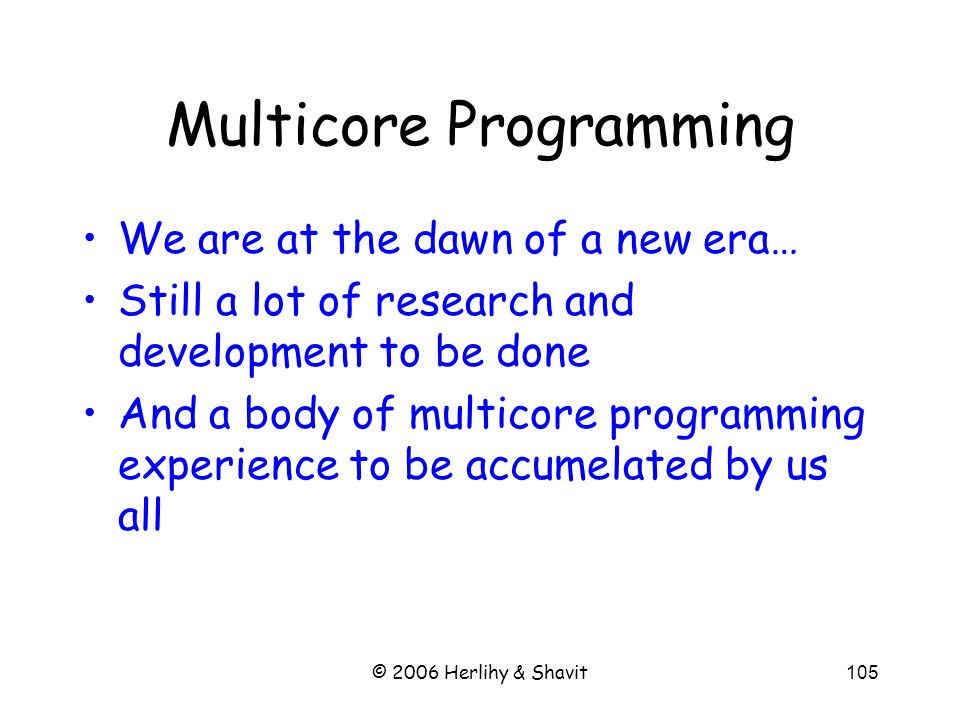 Multicore Programming We are at the dawn of a new era… Still a lot of research and development to be done And a body of multicore programming experien