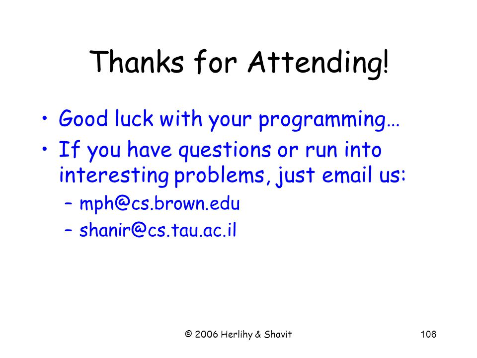 © 2006 Herlihy & Shavit106 Thanks for Attending! Good luck with your programming… If you have questions or run into interesting problems, just email u