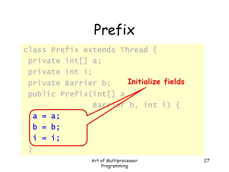 Art of Multiprocessor Programming 27 Prefix class Prefix extends Thread { private int[] a; private int i; private Barrier b; public Prefix(int[] a, Ba