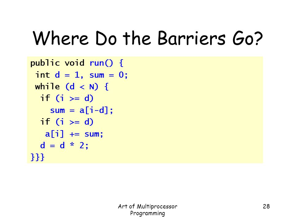Art of Multiprocessor Programming 28 Where Do the Barriers Go? public void run() { int d = 1, sum = 0; while (d < N) { if (i >= d) sum = a[i-d]; if (i