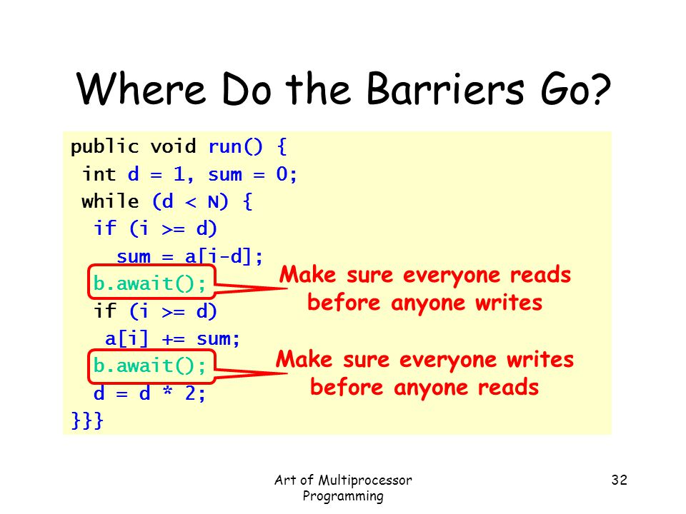 Art of Multiprocessor Programming 32 Where Do the Barriers Go? public void run() { int d = 1, sum = 0; while (d < N) { if (i >= d) sum = a[i-d]; b.awa