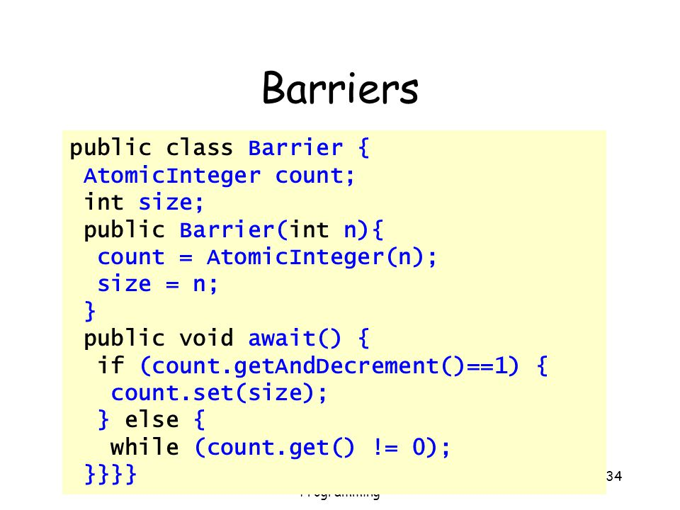 Art of Multiprocessor Programming 34 Barriers public class Barrier { AtomicInteger count; int size; public Barrier(int n){ count = AtomicInteger(n); s